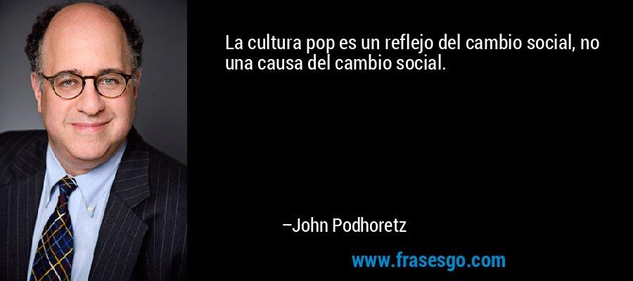 La cultura pop es un reflejo del cambio social, no una causa del cambio social. – John Podhoretz