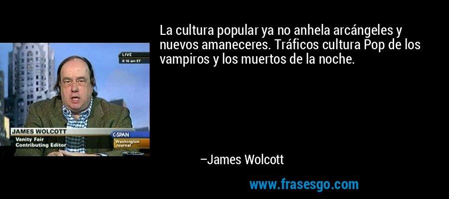 La cultura popular ya no anhela arcángeles y nuevos amaneceres. Tráficos cultura Pop de los vampiros y los muertos de la noche. – James Wolcott