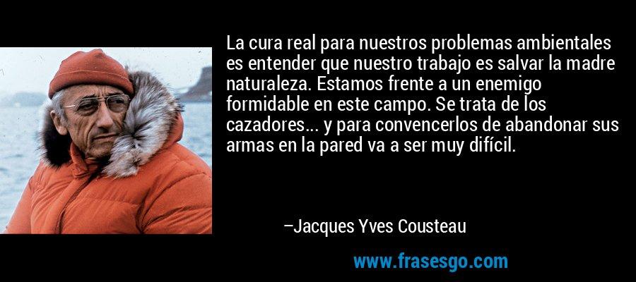 La cura real para nuestros problemas ambientales es entender que nuestro trabajo es salvar la madre naturaleza. Estamos frente a un enemigo formidable en este campo. Se trata de los cazadores... y para convencerlos de abandonar sus armas en la pared va a ser muy difícil. – Jacques Yves Cousteau