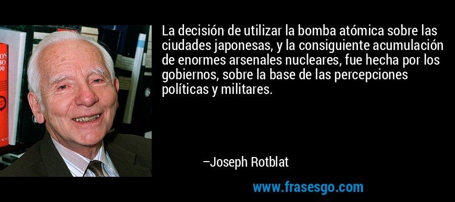 La decisión de utilizar la bomba atómica sobre las ciudades japonesas, y la consiguiente acumulación de enormes arsenales nucleares, fue hecha por los gobiernos, sobre la base de las percepciones políticas y militares. – Joseph Rotblat