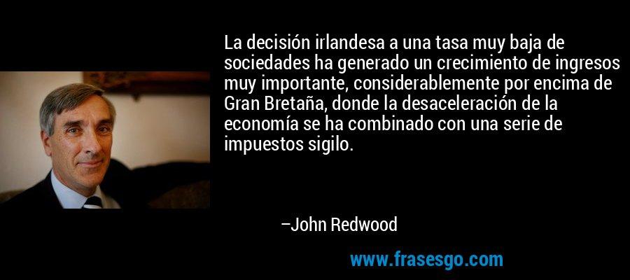 La decisión irlandesa a una tasa muy baja de sociedades ha generado un crecimiento de ingresos muy importante, considerablemente por encima de Gran Bretaña, donde la desaceleración de la economía se ha combinado con una serie de impuestos sigilo. – John Redwood