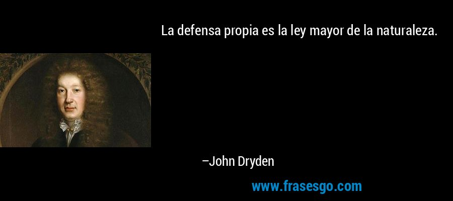 La defensa propia es la ley mayor de la naturaleza. – John Dryden