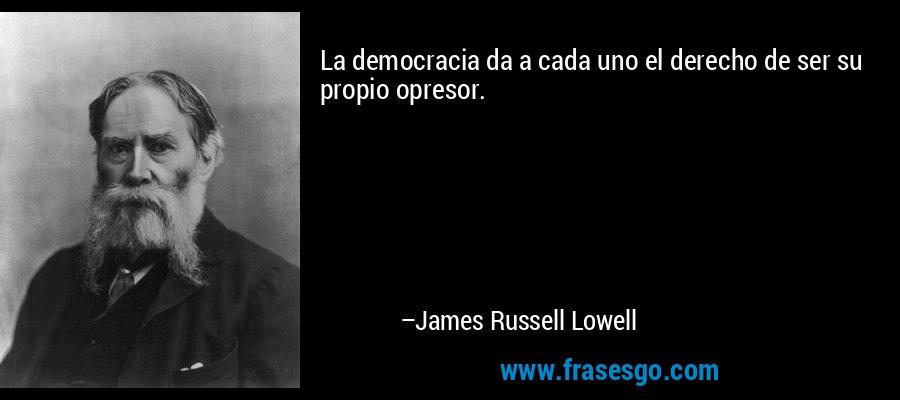 La democracia da a cada uno el derecho de ser su propio opresor. – James Russell Lowell