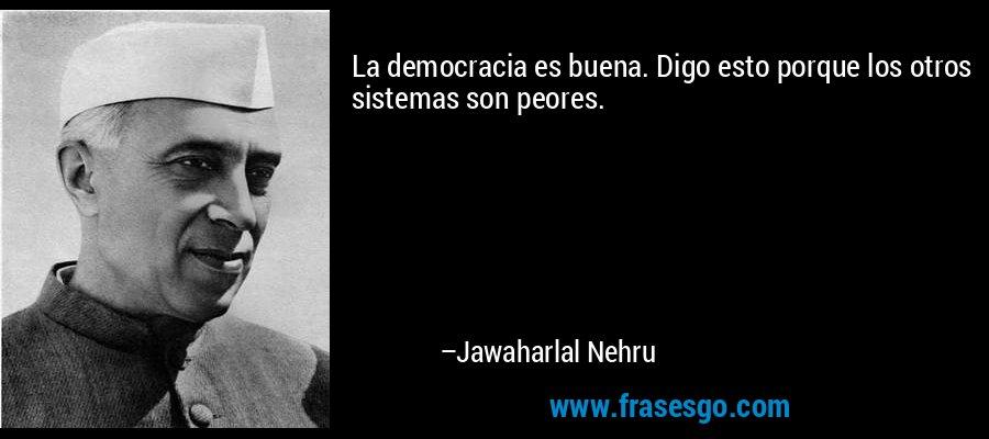 La democracia es buena. Digo esto porque los otros sistemas son peores. – Jawaharlal Nehru