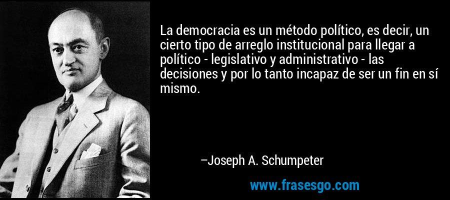 La democracia es un método político, es decir, un cierto tipo de arreglo institucional para llegar a político - legislativo y administrativo - las decisiones y por lo tanto incapaz de ser un fin en sí mismo. – Joseph A. Schumpeter