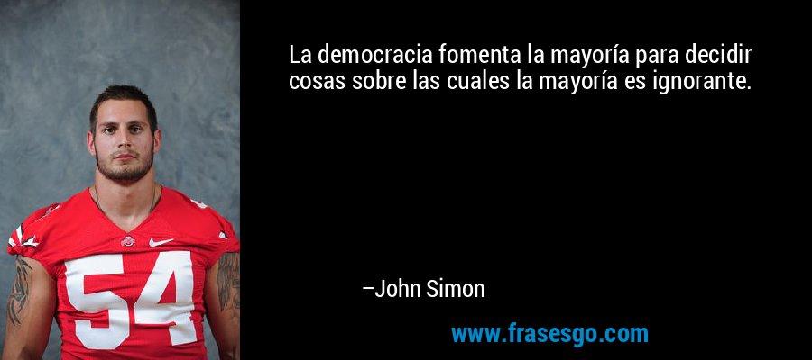 La democracia fomenta la mayoría para decidir cosas sobre las cuales la mayoría es ignorante. – John Simon