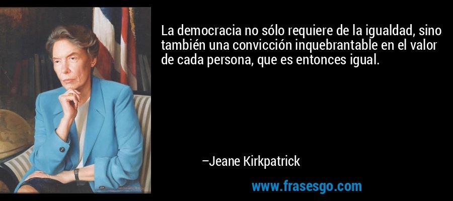 La democracia no sólo requiere de la igualdad, sino también una convicción inquebrantable en el valor de cada persona, que es entonces igual. – Jeane Kirkpatrick