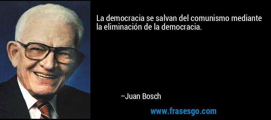 La democracia se salvan del comunismo mediante la eliminación de la democracia. – Juan Bosch