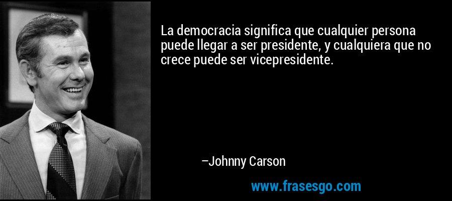 La democracia significa que cualquier persona puede llegar a ser presidente, y cualquiera que no crece puede ser vicepresidente. – Johnny Carson