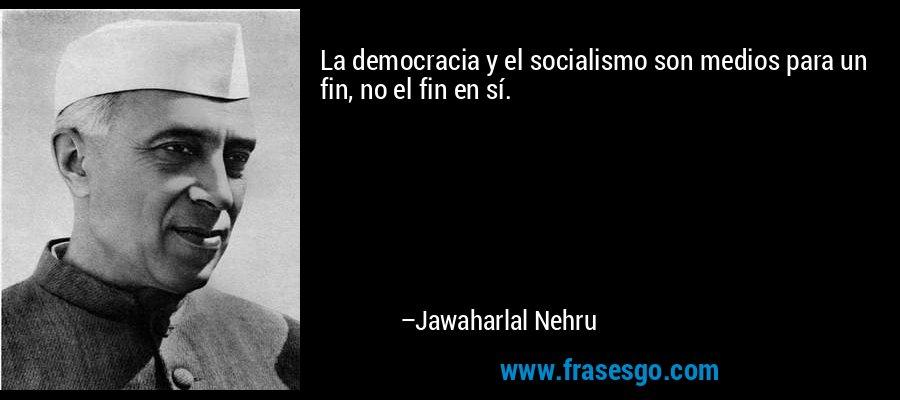 La democracia y el socialismo son medios para un fin, no el fin en sí. – Jawaharlal Nehru