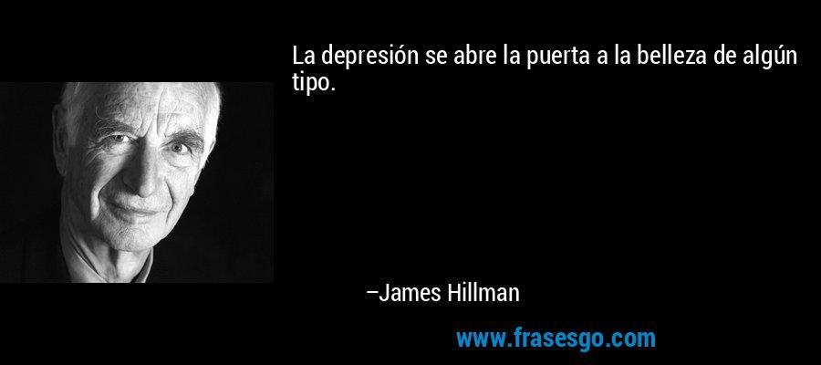 La depresión se abre la puerta a la belleza de algún tipo. – James Hillman