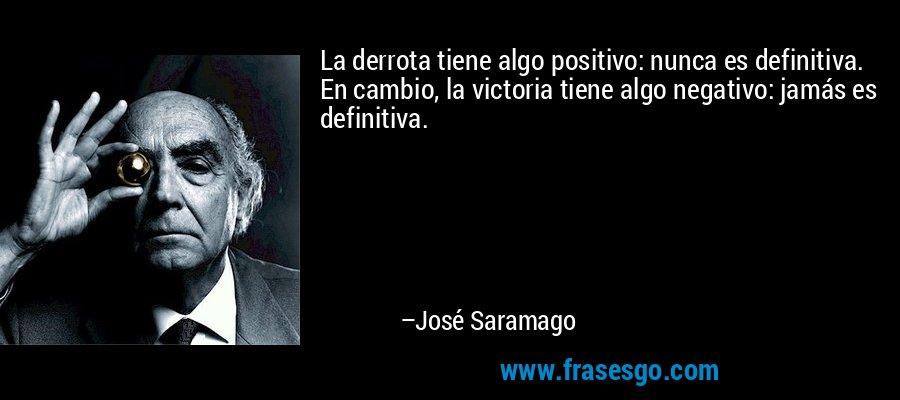 La derrota tiene algo positivo: nunca es definitiva. En cambio, la victoria tiene algo negativo: jamás es definitiva. – José Saramago