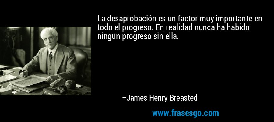 La desaprobación es un factor muy importante en todo el progreso. En realidad nunca ha habido ningún progreso sin ella. – James Henry Breasted