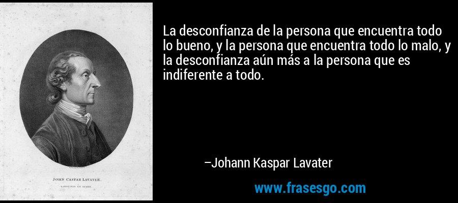 La desconfianza de la persona que encuentra todo lo bueno, y la persona que encuentra todo lo malo, y la desconfianza aún más a la persona que es indiferente a todo. – Johann Kaspar Lavater