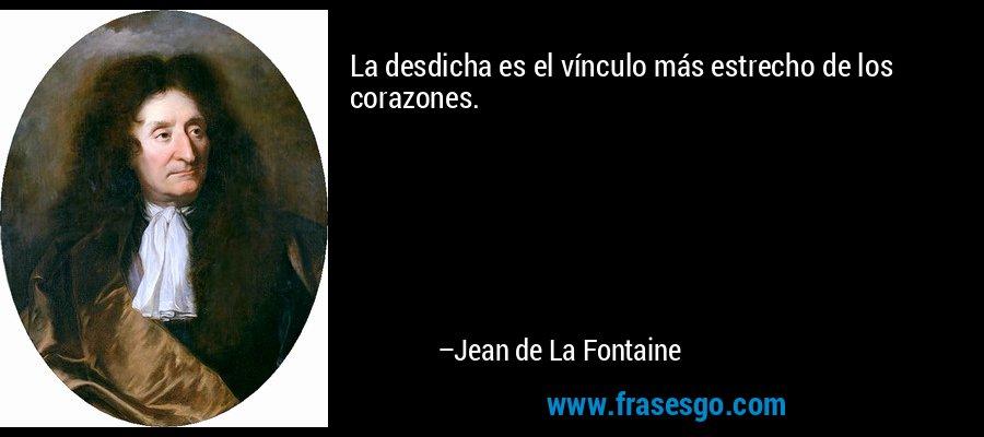 La desdicha es el vínculo más estrecho de los corazones. – Jean de La Fontaine