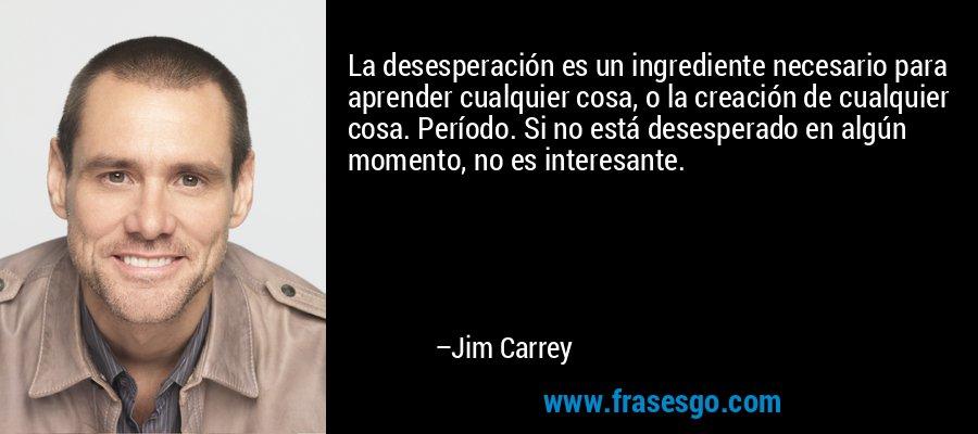 La desesperación es un ingrediente necesario para aprender cualquier cosa, o la creación de cualquier cosa. Período. Si no está desesperado en algún momento, no es interesante. – Jim Carrey
