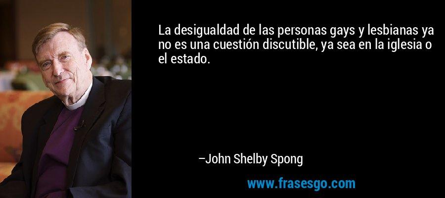 La desigualdad de las personas gays y lesbianas ya no es una cuestión discutible, ya sea en la iglesia o el estado. – John Shelby Spong
