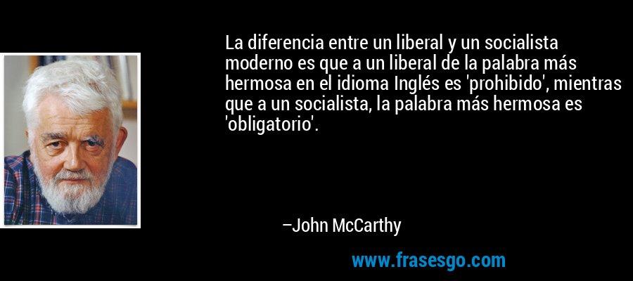 La diferencia entre un liberal y un socialista moderno es que a un liberal de la palabra más hermosa en el idioma Inglés es 'prohibido', mientras que a un socialista, la palabra más hermosa es 'obligatorio'. – John McCarthy