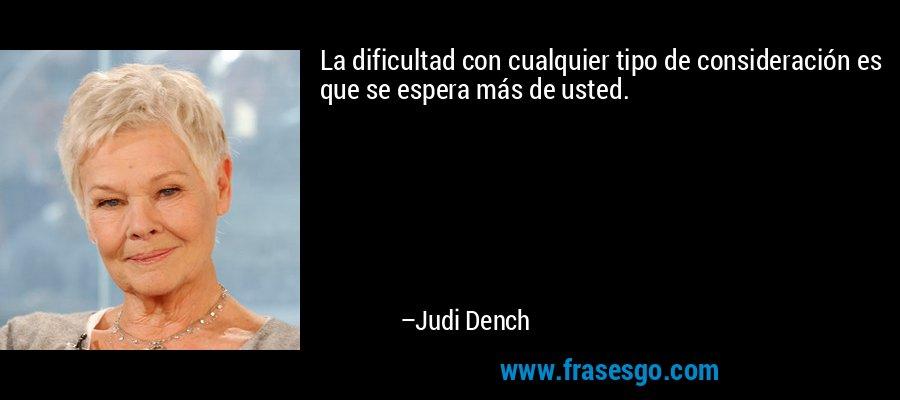 La dificultad con cualquier tipo de consideración es que se espera más de usted. – Judi Dench