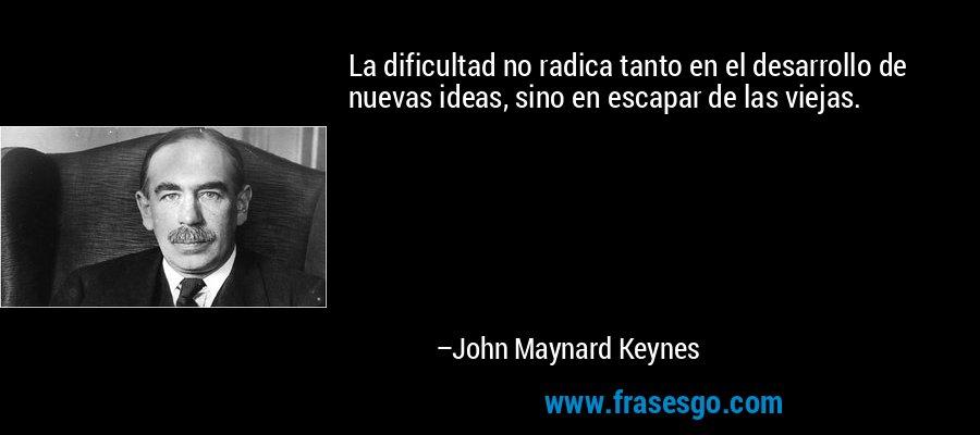 La dificultad no radica tanto en el desarrollo de nuevas ideas, sino en escapar de las viejas. – John Maynard Keynes