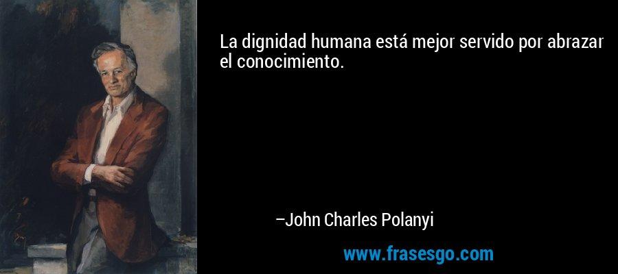 La dignidad humana está mejor servido por abrazar el conocimiento. – John Charles Polanyi
