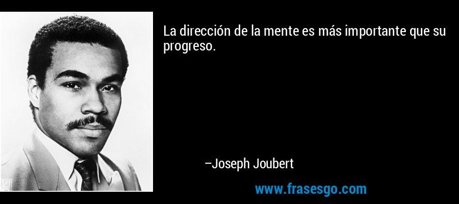 La dirección de la mente es más importante que su progreso. – Joseph Joubert