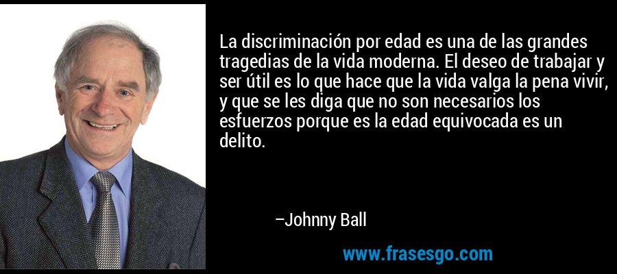 La discriminación por edad es una de las grandes tragedias de la vida moderna. El deseo de trabajar y ser útil es lo que hace que la vida valga la pena vivir, y que se les diga que no son necesarios los esfuerzos porque es la edad equivocada es un delito. – Johnny Ball