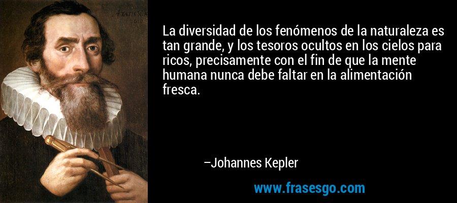 La diversidad de los fenómenos de la naturaleza es tan grande, y los tesoros ocultos en los cielos para ricos, precisamente con el fin de que la mente humana nunca debe faltar en la alimentación fresca. – Johannes Kepler