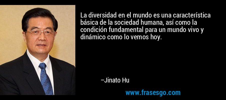 La diversidad en el mundo es una característica básica de la sociedad humana, así como la condición fundamental para un mundo vivo y dinámico como lo vemos hoy. – Jinato Hu