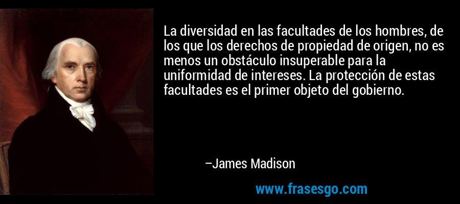 La diversidad en las facultades de los hombres, de los que los derechos de propiedad de origen, no es menos un obstáculo insuperable para la uniformidad de intereses. La protección de estas facultades es el primer objeto del gobierno. – James Madison