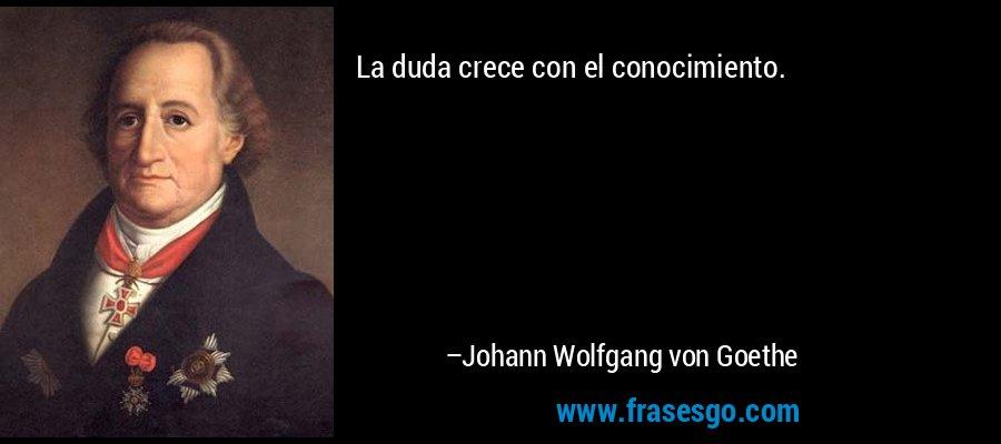La duda crece con el conocimiento. – Johann Wolfgang von Goethe