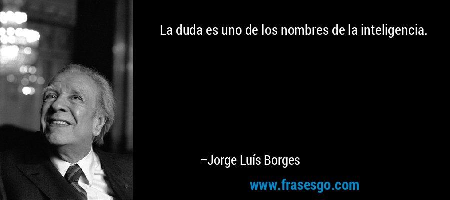 La duda es uno de los nombres de la inteligencia. – Jorge Luís Borges