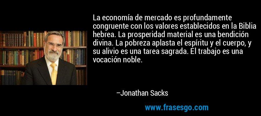 La economía de mercado es profundamente congruente con los valores establecidos en la Biblia hebrea. La prosperidad material es una bendición divina. La pobreza aplasta el espíritu y el cuerpo, y su alivio es una tarea sagrada. El trabajo es una vocación noble. – Jonathan Sacks