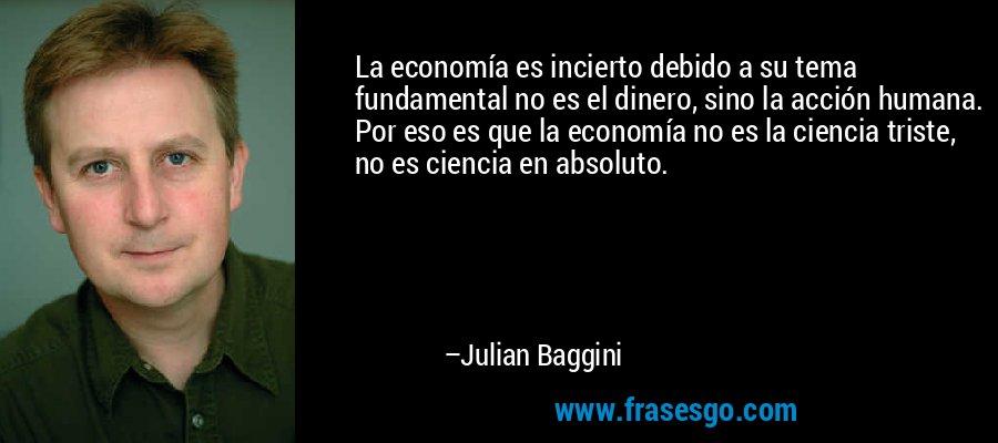 La economía es incierto debido a su tema fundamental no es el dinero, sino la acción humana. Por eso es que la economía no es la ciencia triste, no es ciencia en absoluto. – Julian Baggini