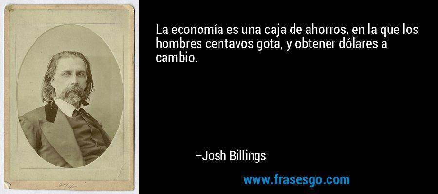 La economía es una caja de ahorros, en la que los hombres centavos gota, y obtener dólares a cambio. – Josh Billings