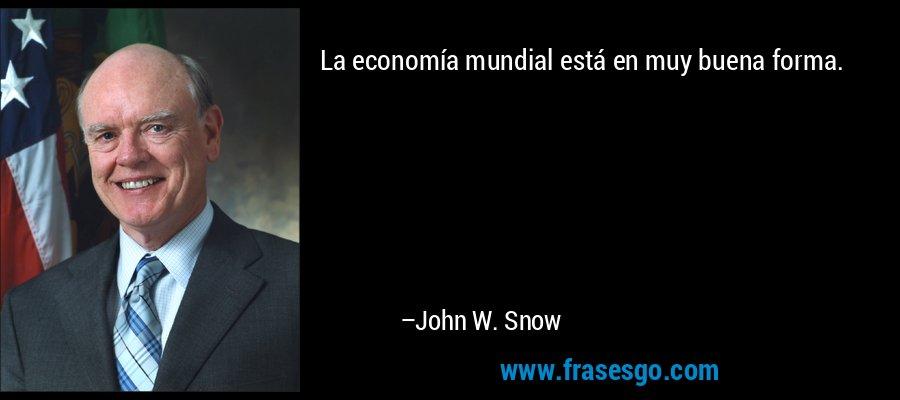La economía mundial está en muy buena forma. – John W. Snow