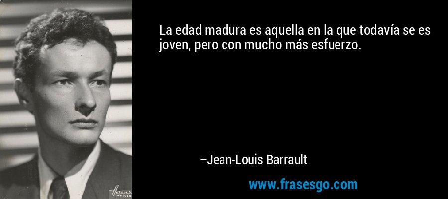 La edad madura es aquella en la que todavía se es joven, pero con mucho más esfuerzo. – Jean-Louis Barrault