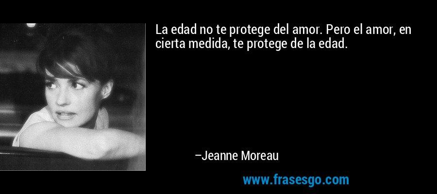 La edad no te protege del amor. Pero el amor, en cierta medida, te protege de la edad. – Jeanne Moreau