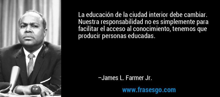 La educación de la ciudad interior debe cambiar. Nuestra responsabilidad no es simplemente para facilitar el acceso al conocimiento, tenemos que producir personas educadas. – James L. Farmer Jr.