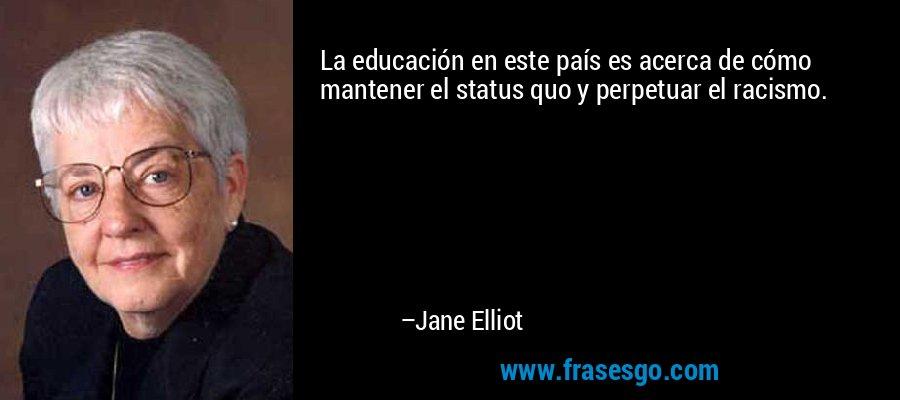 La educación en este país es acerca de cómo mantener el status quo y perpetuar el racismo. – Jane Elliot