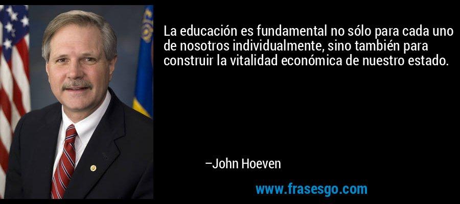 La educación es fundamental no sólo para cada uno de nosotros individualmente, sino también para construir la vitalidad económica de nuestro estado. – John Hoeven