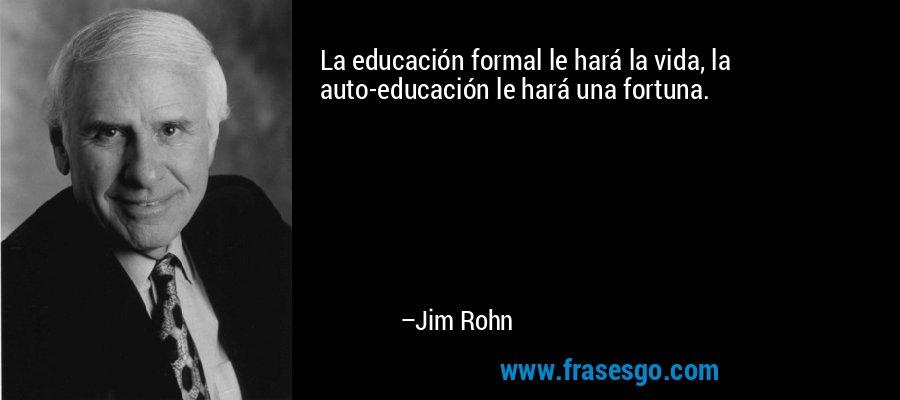 La educación formal le hará la vida, la auto-educación le hará una fortuna. – Jim Rohn