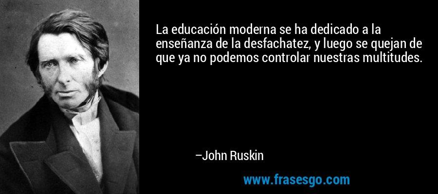 La educación moderna se ha dedicado a la enseñanza de la desfachatez, y luego se quejan de que ya no podemos controlar nuestras multitudes. – John Ruskin