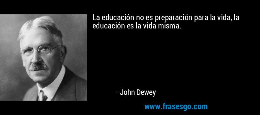 La educación no es preparación para la vida, la educación es la vida misma. – John Dewey
