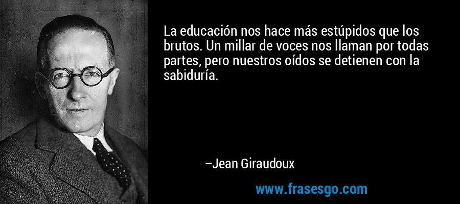 La educación nos hace más estúpidos que los brutos. Un millar de voces nos llaman por todas partes, pero nuestros oídos se detienen con la sabiduría. – Jean Giraudoux