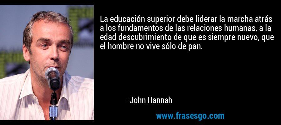 La educación superior debe liderar la marcha atrás a los fundamentos de las relaciones humanas, a la edad descubrimiento de que es siempre nuevo, que el hombre no vive sólo de pan. – John Hannah
