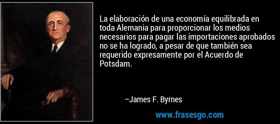 La elaboración de una economía equilibrada en toda Alemania para proporcionar los medios necesarios para pagar las importaciones aprobados no se ha logrado, a pesar de que también sea requerido expresamente por el Acuerdo de Potsdam. – James F. Byrnes