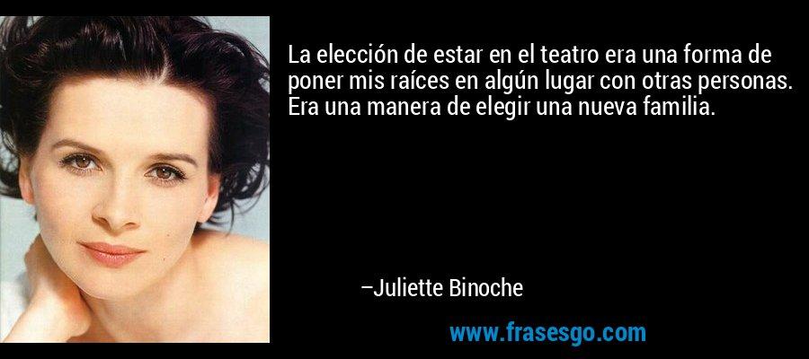 La elección de estar en el teatro era una forma de poner mis raíces en algún lugar con otras personas. Era una manera de elegir una nueva familia. – Juliette Binoche