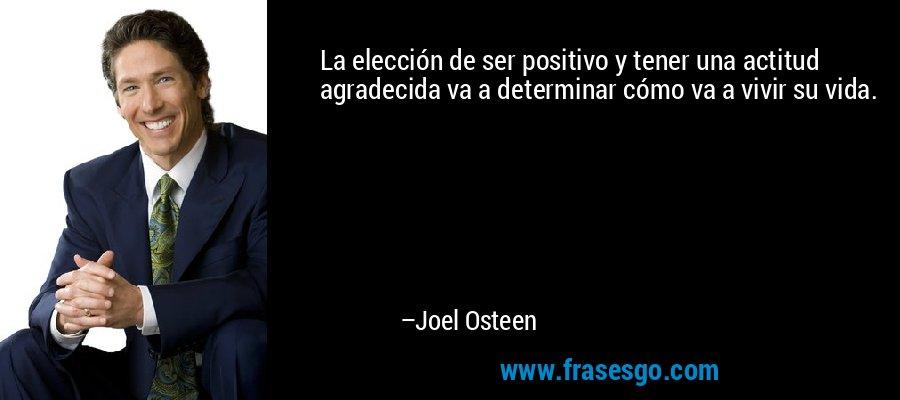 La elección de ser positivo y tener una actitud agradecida va a determinar cómo va a vivir su vida. – Joel Osteen