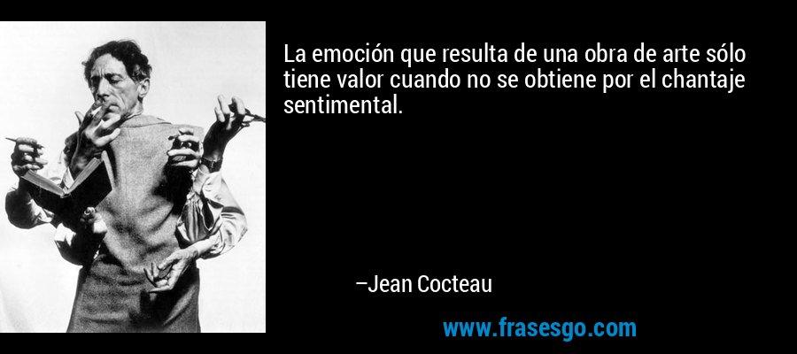 La emoción que resulta de una obra de arte sólo tiene valor cuando no se obtiene por el chantaje sentimental. – Jean Cocteau